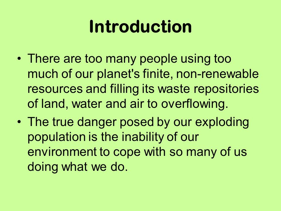 Introduction There are too many people using too much of our planet s finite, non-renewable resources and filling its waste repositories of land, water and air to overflowing.