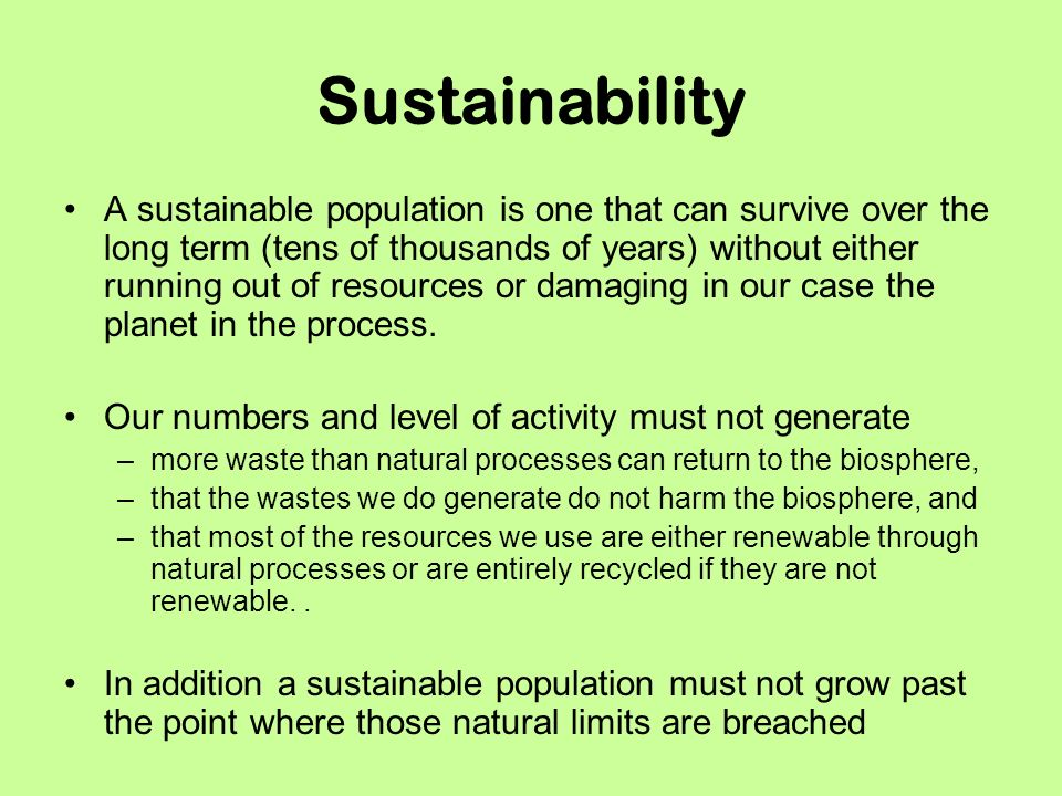 Sustainability A sustainable population is one that can survive over the long term (tens of thousands of years) without either running out of resources or damaging in our case the planet in the process.