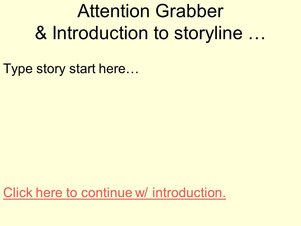 Attention Grabber & Introduction to storyline … Type story start here… Click here to continue w/ introduction.