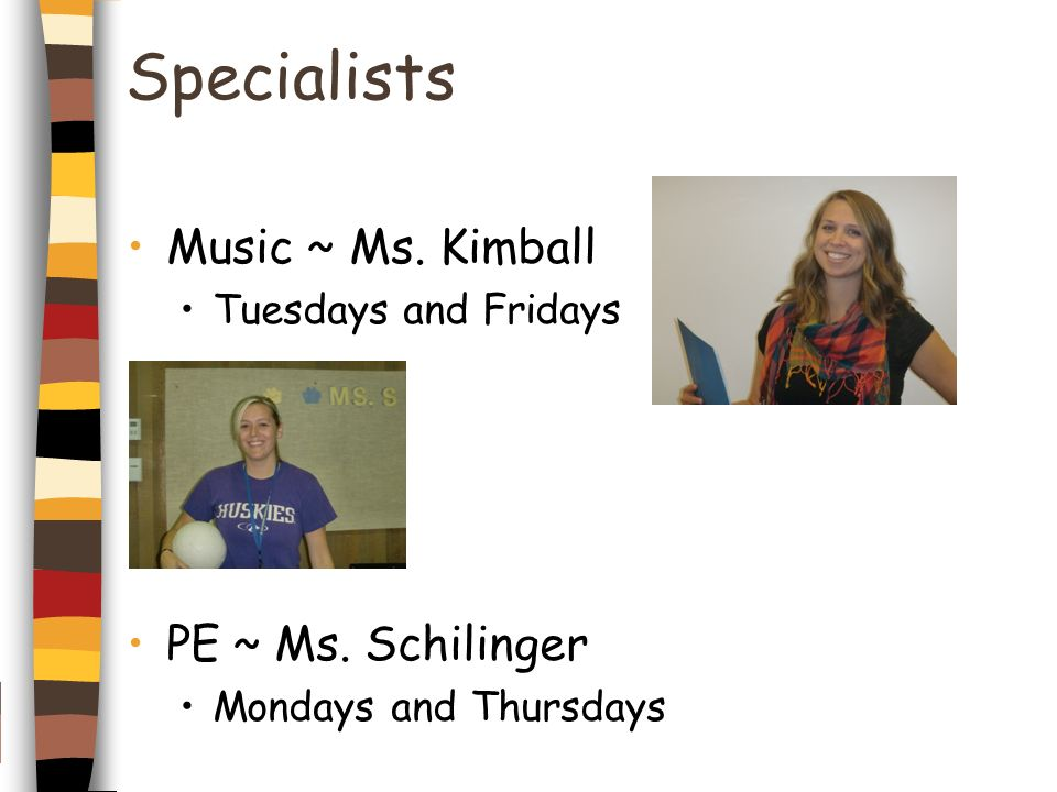 Specialists Music ~ Ms. Kimball Tuesdays and Fridays PE~ Ms. Schilinger Mondays and Thursdays