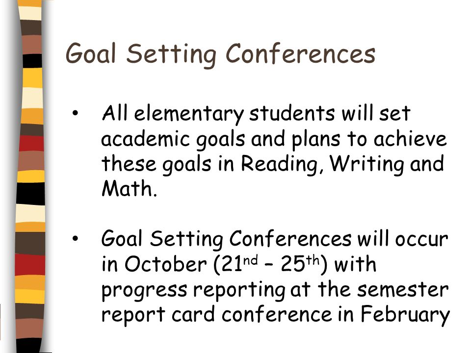 Goal Setting Conferences All elementary students will set academic goals and plans to achieve these goals in Reading, Writing and Math. Goal Setting C
