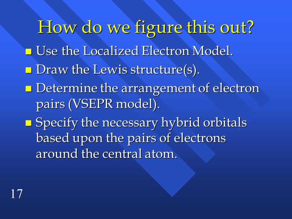 17 How do we figure this out? Use the Localized Electron Model. Use the Localized Electron Model. n Draw the Lewis structure(s). n Determine the arran