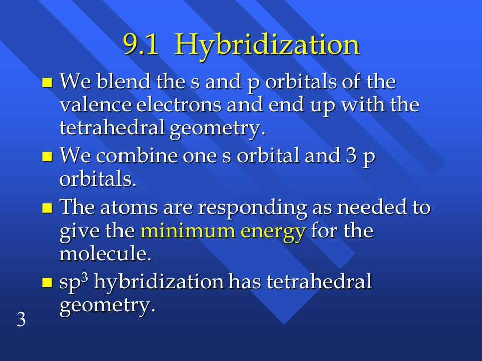 3 9.1 Hybridization n We blend the s and p orbitals of the valence electrons and end up with the tetrahedral geometry. n We combine one s orbital and