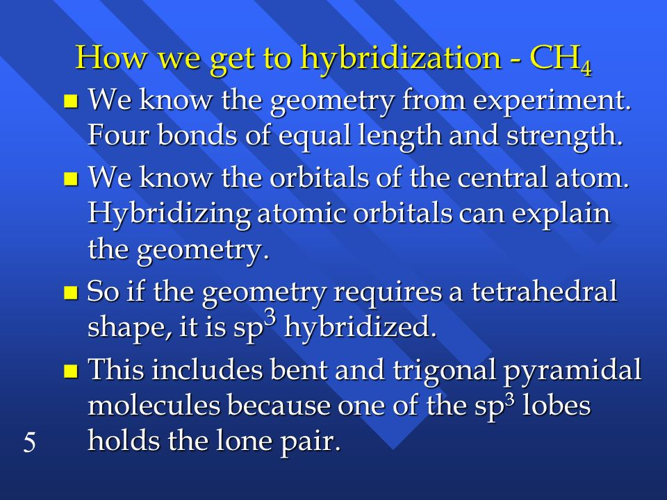 5 How we get to hybridization - CH 4 n We know the geometry from experiment. Four bonds of equal length and strength. n We know the orbitals of the ce