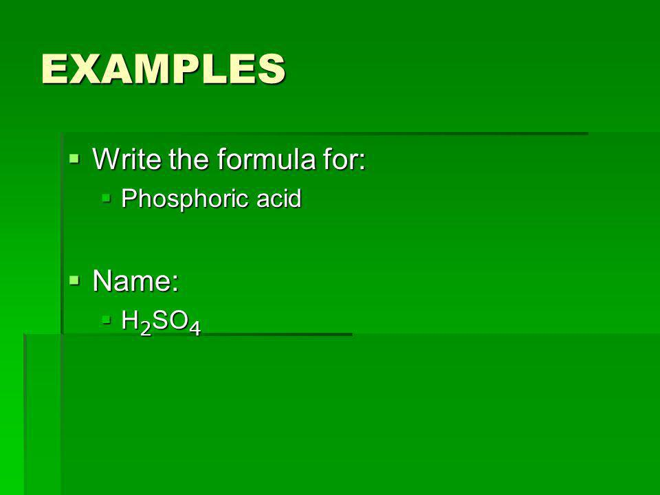 EXAMPLES Write the formula for: Write the formula for: Phosphoric acid Phosphoric acid Name: Name: H 2 SO 4 H 2 SO 4