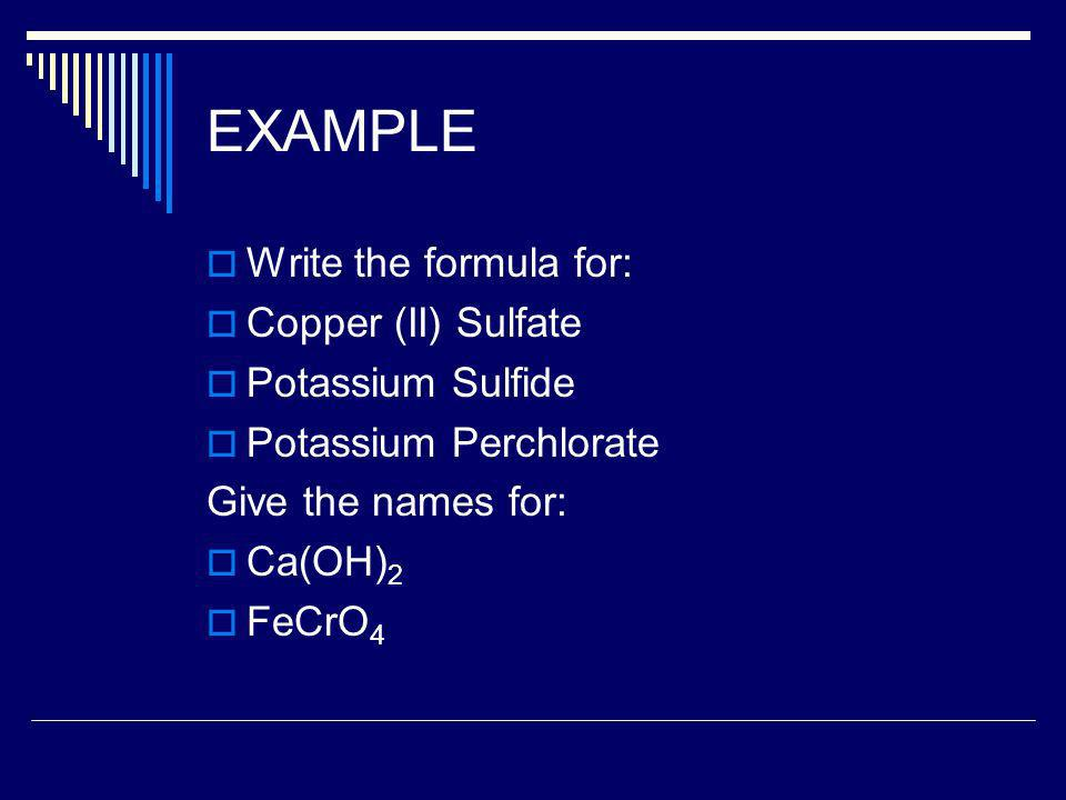 EXAMPLE Write the formula for: Copper (II) Sulfate Potassium Sulfide Potassium Perchlorate Give the names for: Ca(OH) 2 FeCrO 4