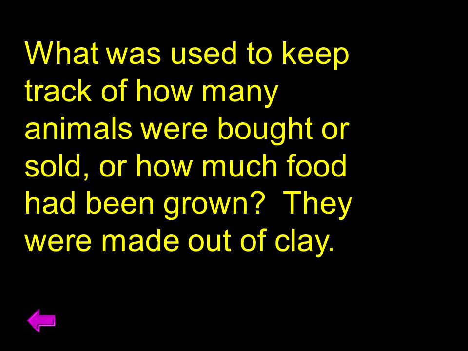 What was used to keep track of how many animals were bought or sold, or how much food had been grown? They were made out of clay.