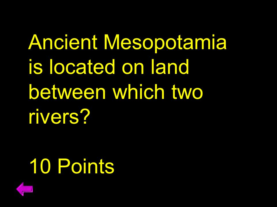 Ancient Mesopotamia is located on land between which two rivers? 10 Points