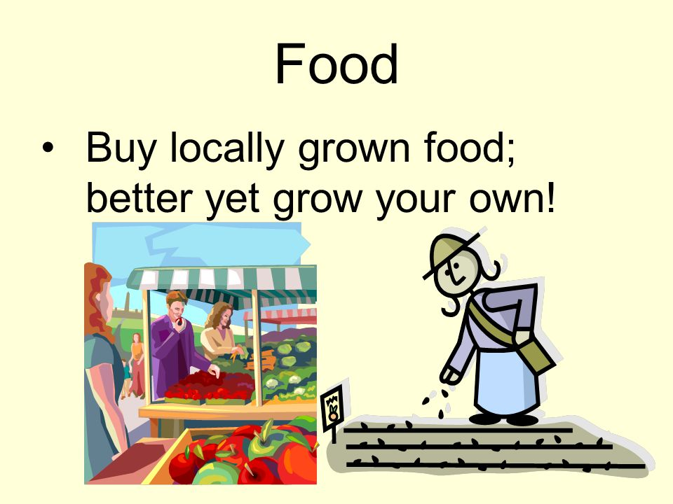 Food Buy locally grown food; better yet grow your own!