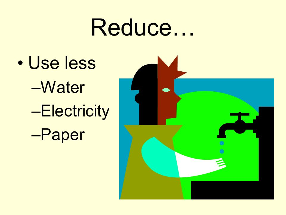 Reduce… Use less –Water –Electricity –Paper