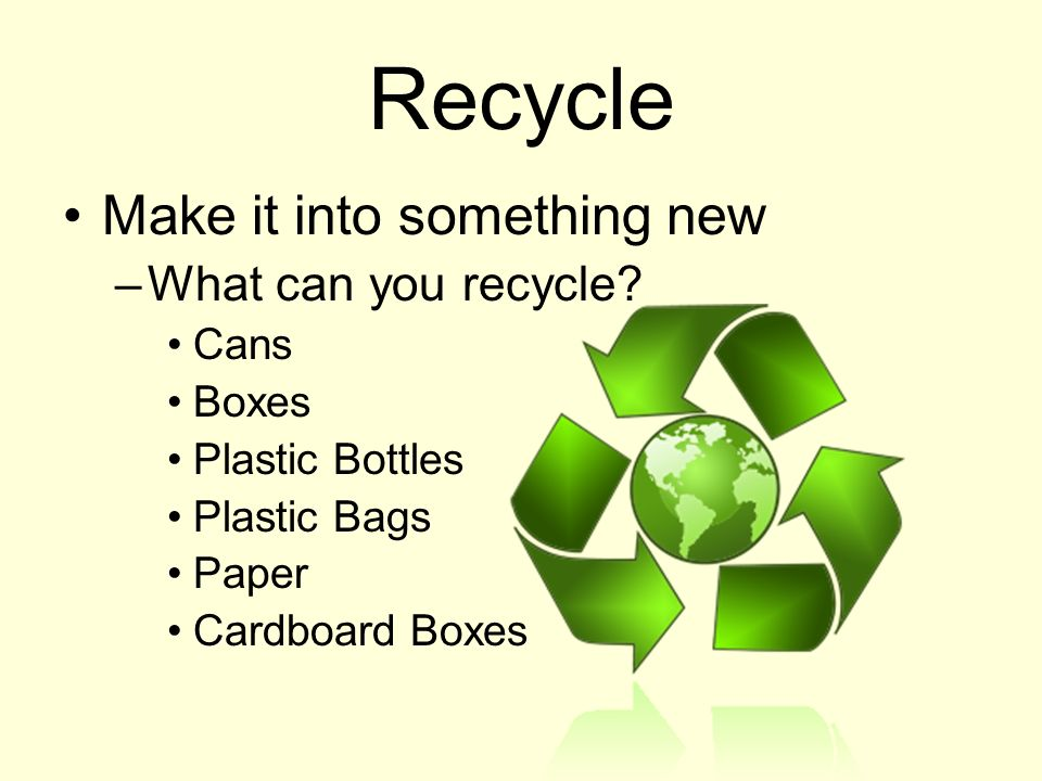 Recycle Make it into something new –What can you recycle? Cans Boxes Plastic Bottles Plastic Bags Paper Cardboard Boxes