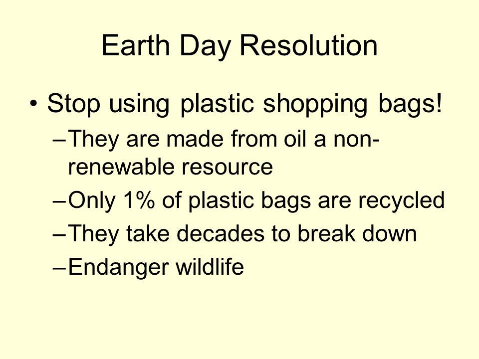 Earth Day Resolution Stop using plastic shopping bags! –They are made from oil a non- renewable resource –Only 1% of plastic bags are recycled –They t