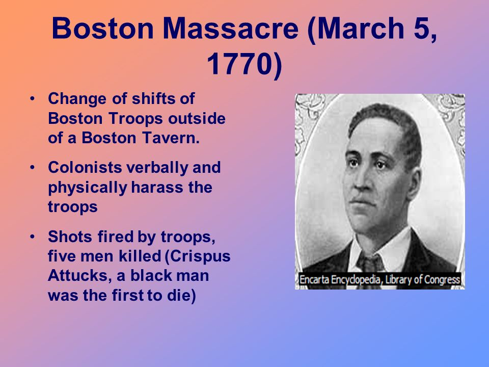 Boston Massacre (March 5, 1770) Change of shifts of Boston Troops outside of a Boston Tavern. Colonists verbally and physically harass the troops Shot