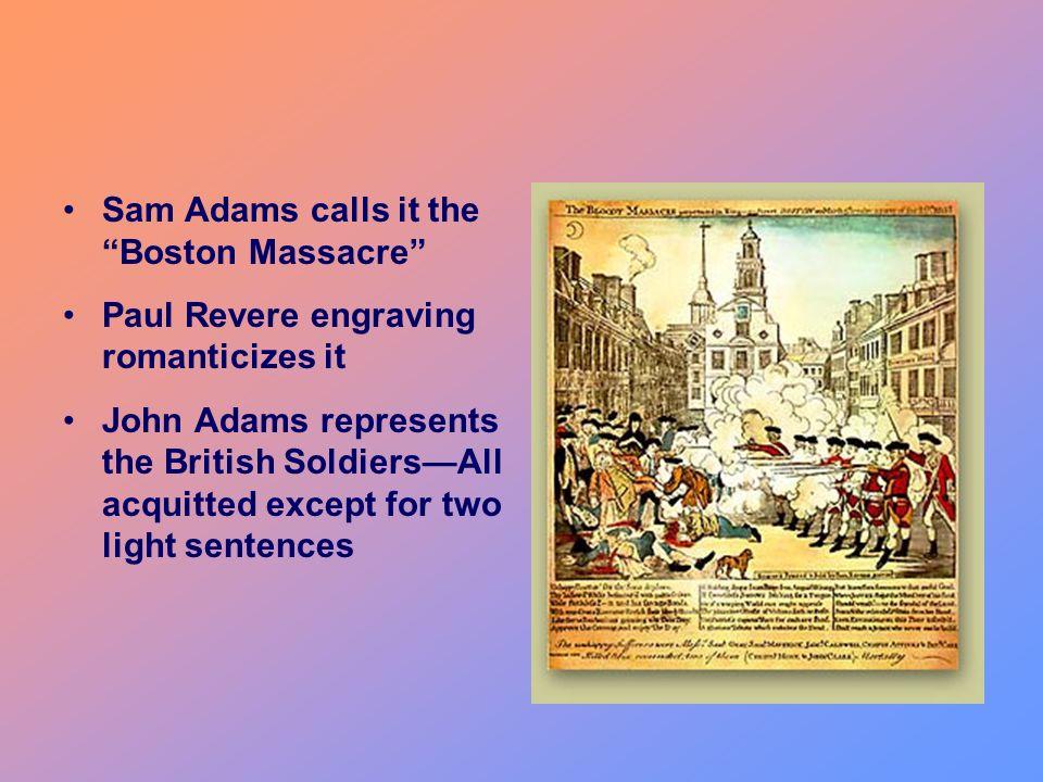 Sam Adams calls it the Boston Massacre Paul Revere engraving romanticizes it John Adams represents the British SoldiersAll acquitted except for two li