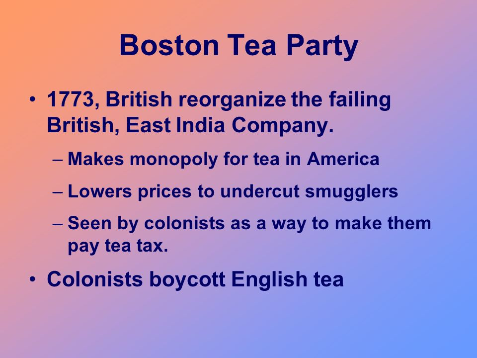 Boston Tea Party 1773, British reorganize the failing British, East India Company. –Makes monopoly for tea in America –Lowers prices to undercut smugg