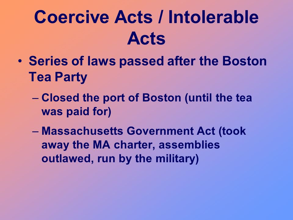 Coercive Acts / Intolerable Acts Series of laws passed after the Boston Tea Party –Closed the port of Boston (until the tea was paid for) –Massachuset