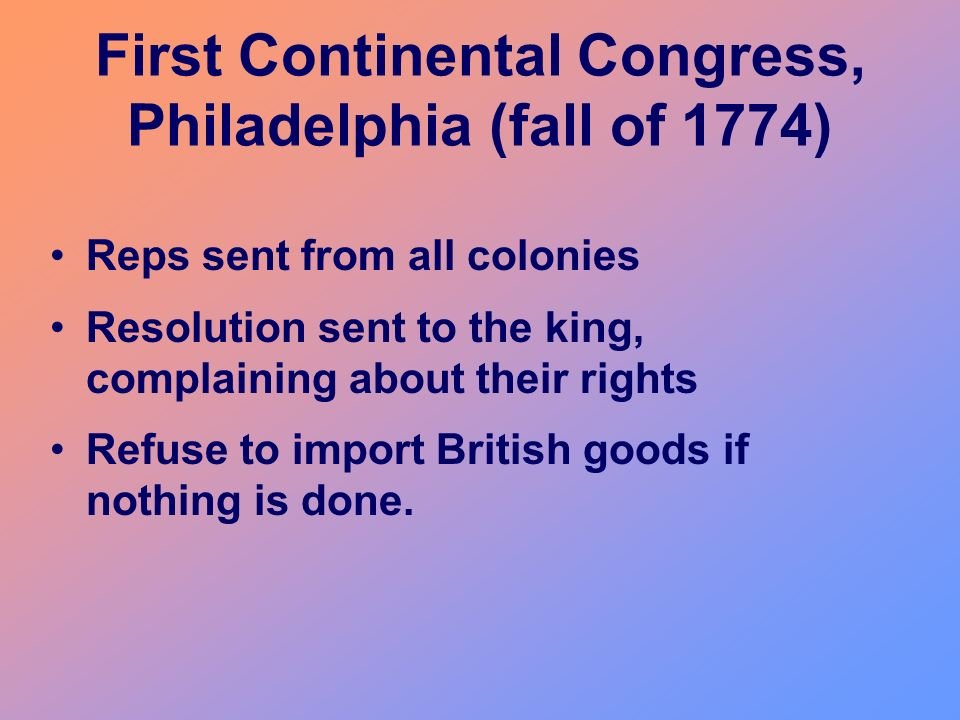 First Continental Congress, Philadelphia (fall of 1774) Reps sent from all colonies Resolution sent to the king, complaining about their rights Refuse