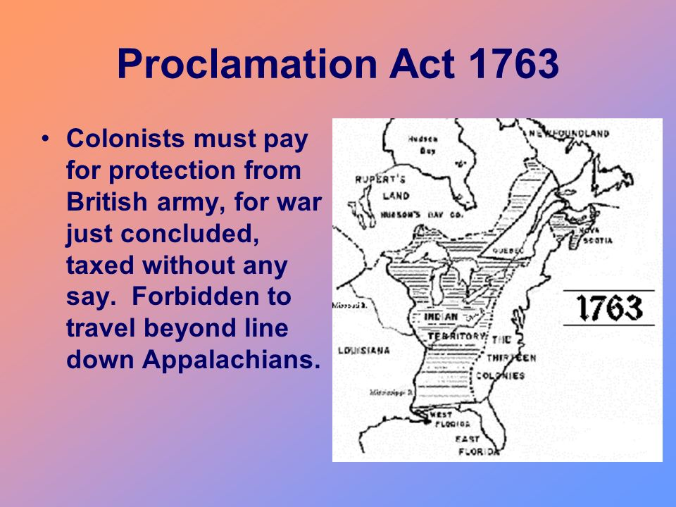 Proclamation Act 1763 Colonists must pay for protection from British army, for war just concluded, taxed without any say. Forbidden to travel beyond l