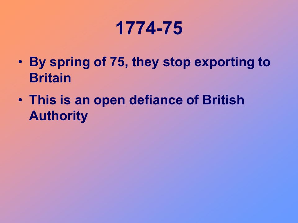 1774-75 By spring of 75, they stop exporting to Britain This is an open defiance of British Authority