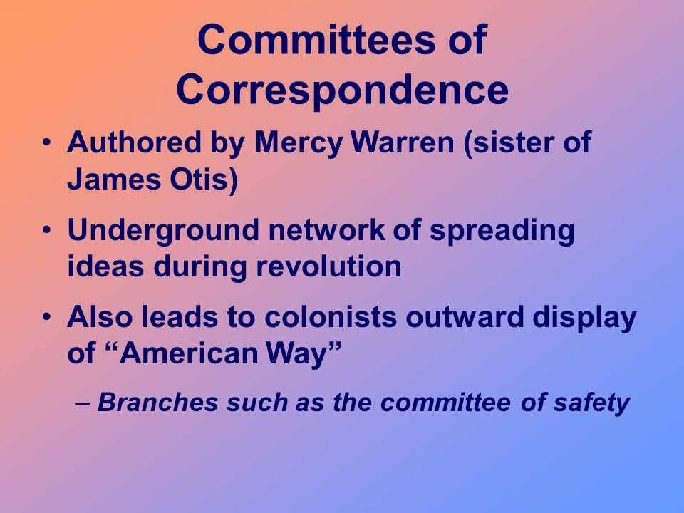 Committees of Correspondence Authored by Mercy Warren (sister of James Otis) Underground network of spreading ideas during revolution Also leads to co