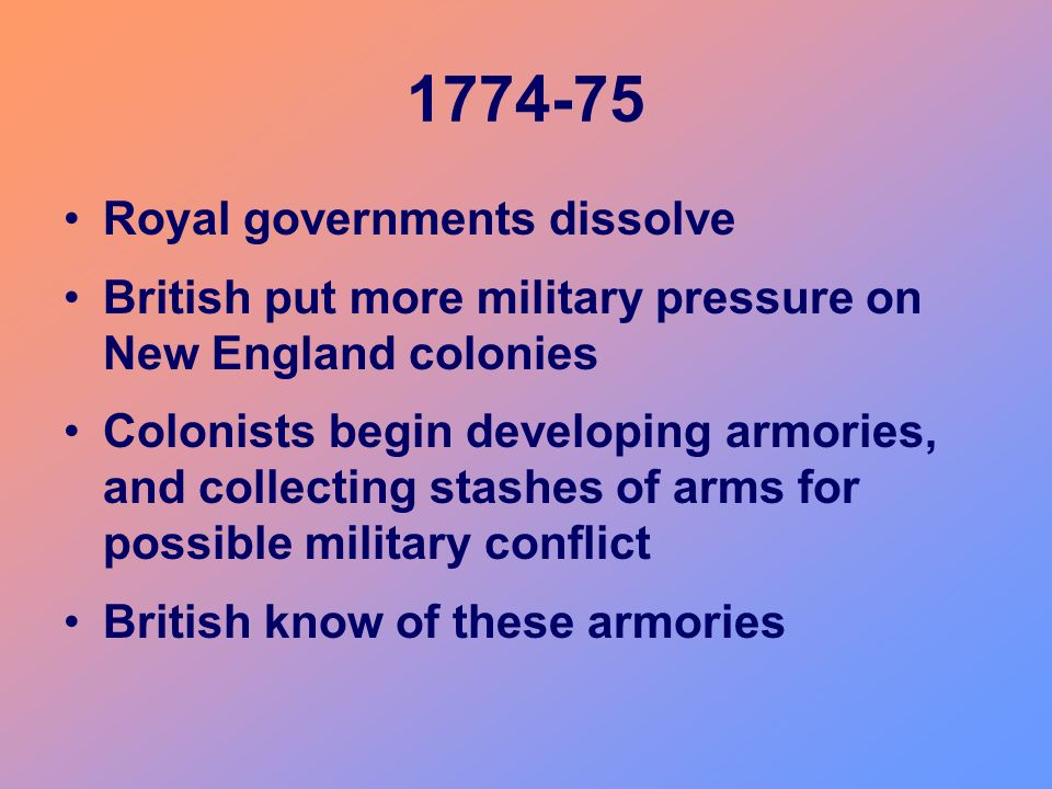 1774-75 Royal governments dissolve British put more military pressure on New England colonies Colonists begin developing armories, and collecting stas