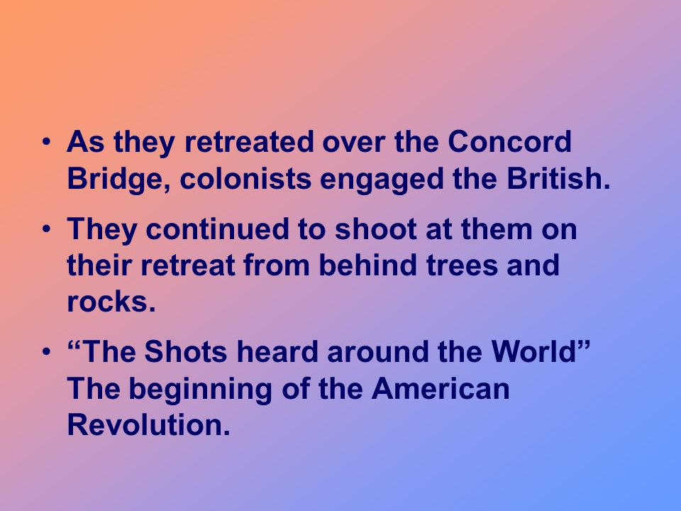 As they retreated over the Concord Bridge, colonists engaged the British. They continued to shoot at them on their retreat from behind trees and rocks