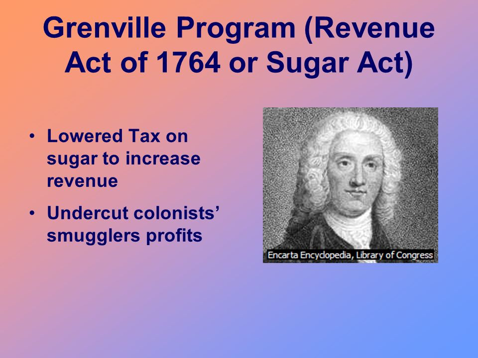 Grenville Program (Revenue Act of 1764 or Sugar Act) Lowered Tax on sugar to increase revenue Undercut colonists smugglers profits