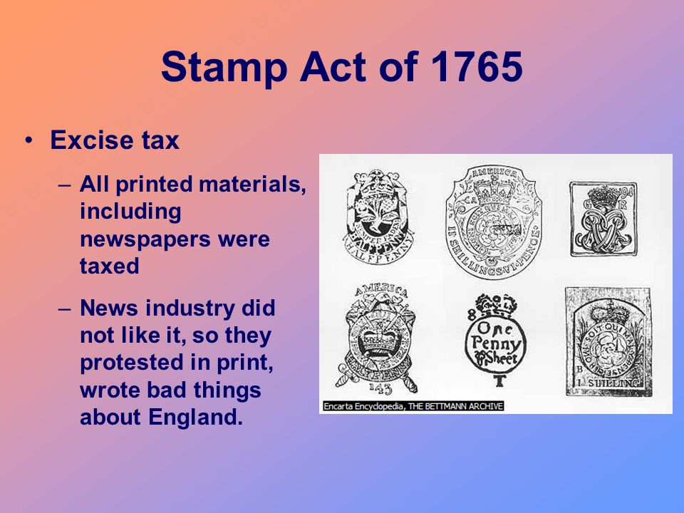 Stamp Act of 1765 Excise tax –All printed materials, including newspapers were taxed –News industry did not like it, so they protested in print, wrote