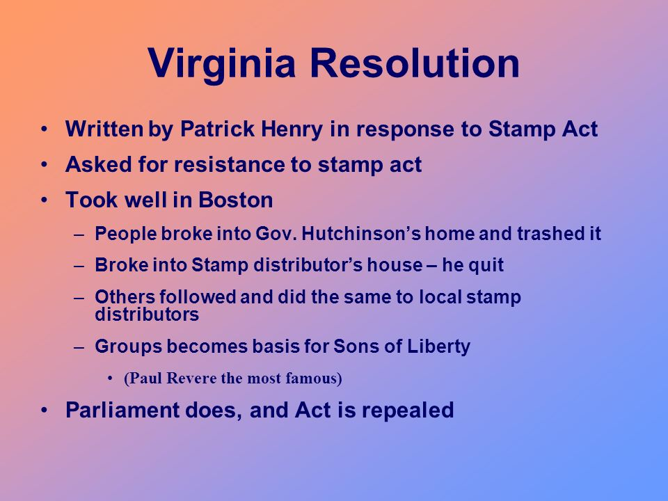 Virginia Resolution Written by Patrick Henry in response to Stamp Act Asked for resistance to stamp act Took well in Boston –People broke into Gov. Hu