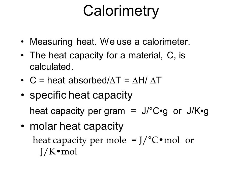 Calorimetry Measuring heat. We use a calorimeter. The heat capacity for a material, C, is calculated. C = heat absorbed/ T = H/ T specific heat capaci