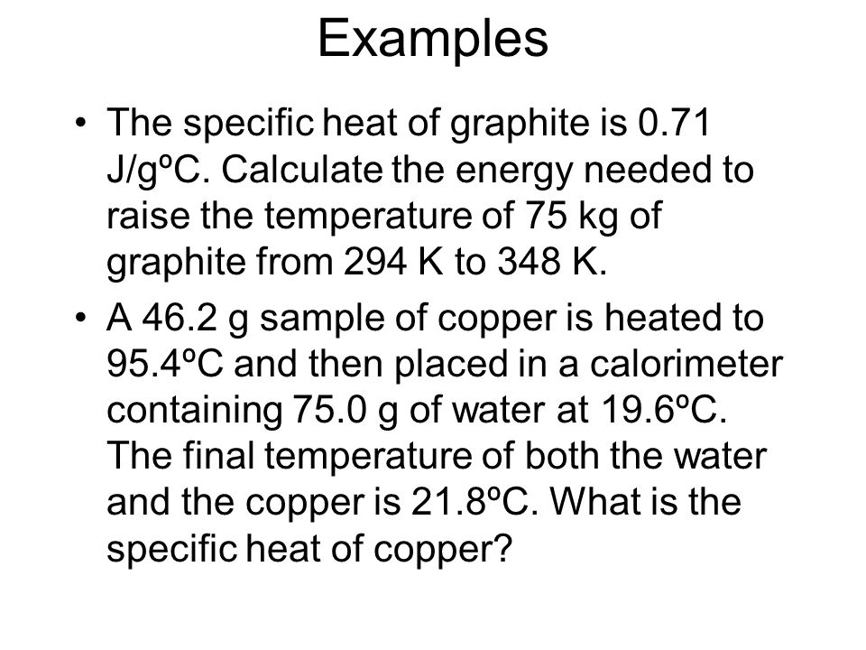 Examples The specific heat of graphite is 0.71 J/gºC. Calculate the energy needed to raise the temperature of 75 kg of graphite from 294 K to 348 K. A