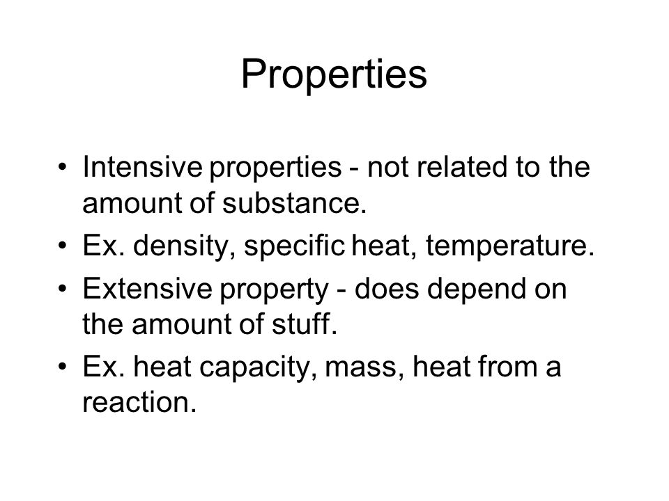 Properties Intensive properties - not related to the amount of substance. Ex. density, specific heat, temperature. Extensive property - does depend on