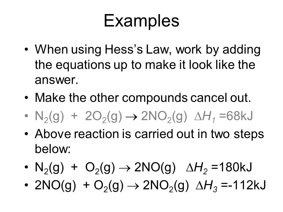 Examples When using Hesss Law, work by adding the equations up to make it look like the answer. Make the other compounds cancel out. N 2 (g) + 2O 2 (g