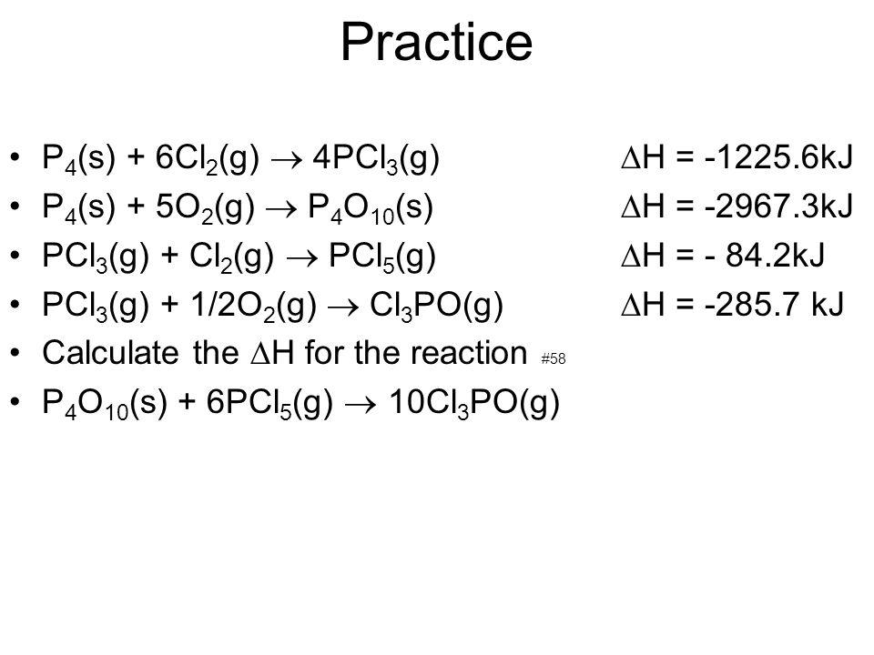 Practice P 4 (s) + 6Cl 2 (g) 4PCl 3 (g) H = -1225.6kJ P 4 (s) + 5O 2 (g) P 4 O 10 (s) H = -2967.3kJ PCl 3 (g) + Cl 2 (g) PCl 5 (g) H = - 84.2kJ PCl 3
