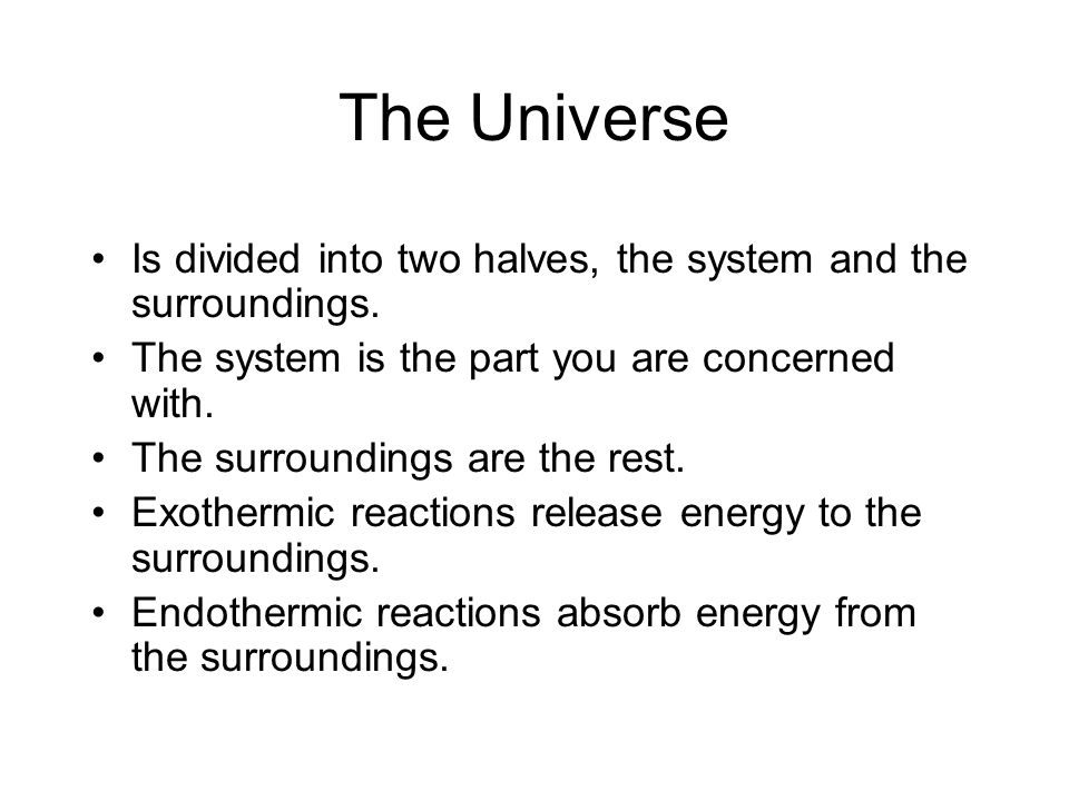 The Universe Is divided into two halves, the system and the surroundings. The system is the part you are concerned with. The surroundings are the rest