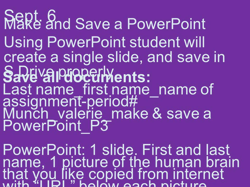 Sept. 6 Make and Save a PowerPoint Using PowerPoint student will create a single slide, and save in S Drive properly. Save all documents: Last name_fi