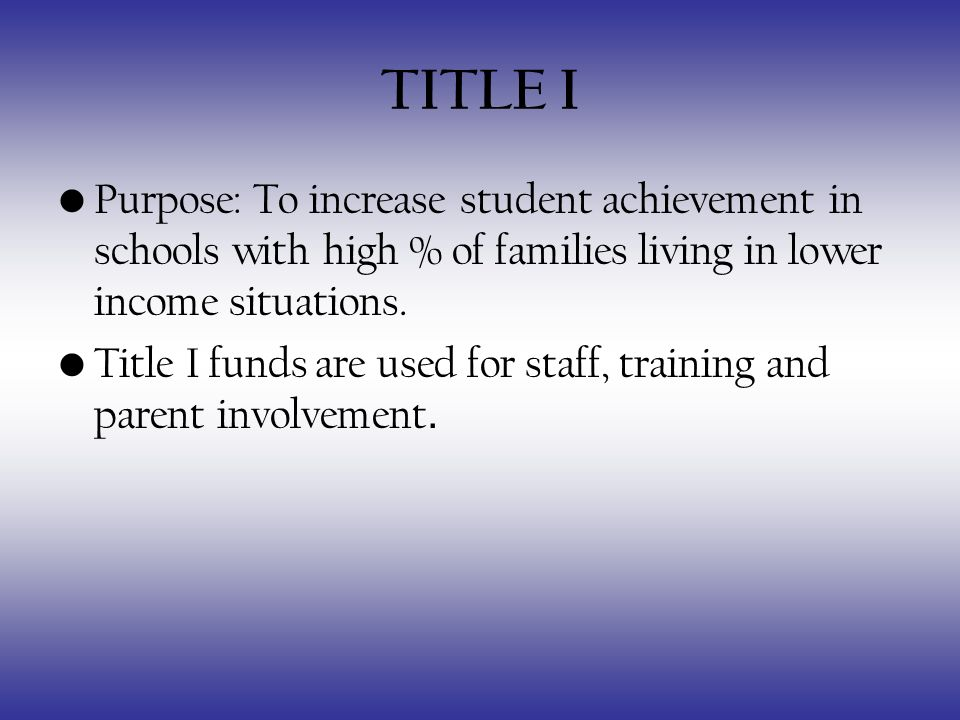TITLE I Purpose: To increase student achievement in schools with high % of families living in lower income situations.