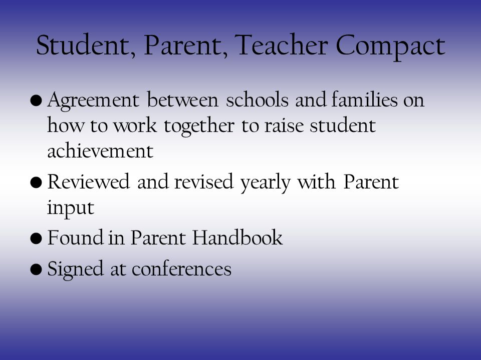 Student, Parent, Teacher Compact Agreement between schools and families on how to work together to raise student achievement Reviewed and revised yearly with Parent input Found in Parent Handbook Signed at conferences