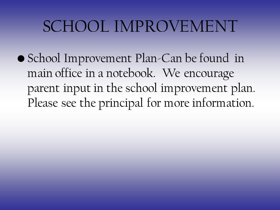 SCHOOL IMPROVEMENT School Improvement Plan-Can be found in main office in a notebook.
