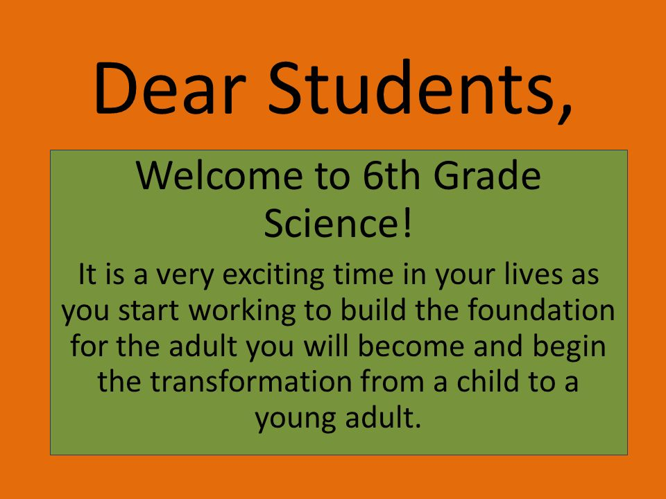 Dear Students, Welcome to 6th Grade Science! It is a very exciting time in your lives as you start working to build the foundation for the adult you w