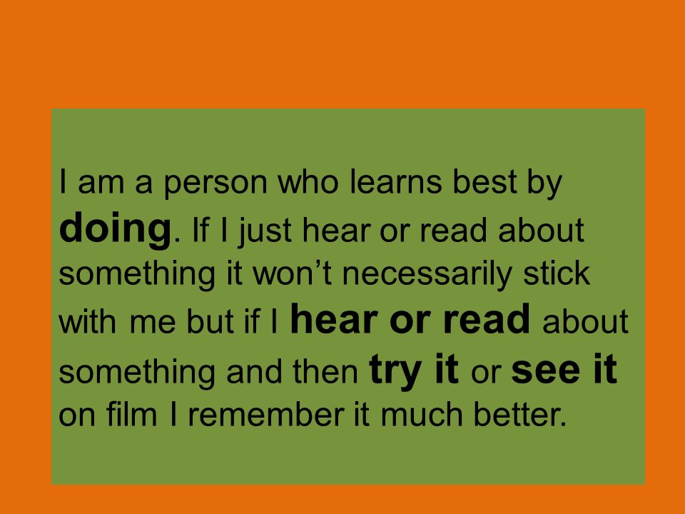 I am a person who learns best by doing. If I just hear or read about something it wont necessarily stick with me but if I hear or read about something
