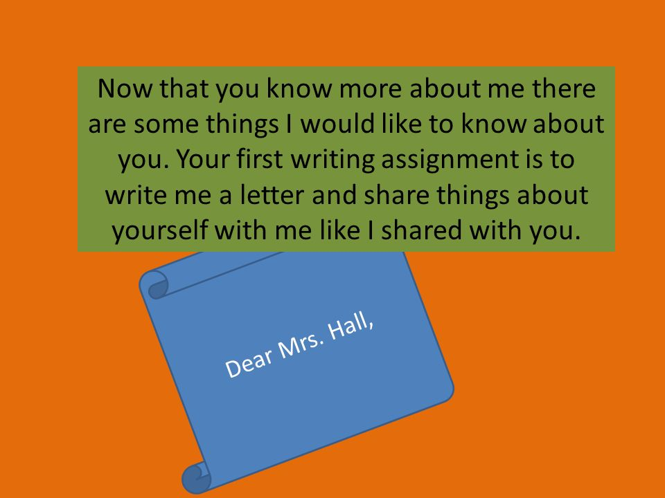 Dear Mrs. Hall, Now that you know more about me there are some things I would like to know about you. Your first writing assignment is to write me a l