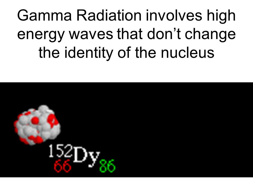 Gamma Radiation involves high energy waves that dont change the identity of the nucleus