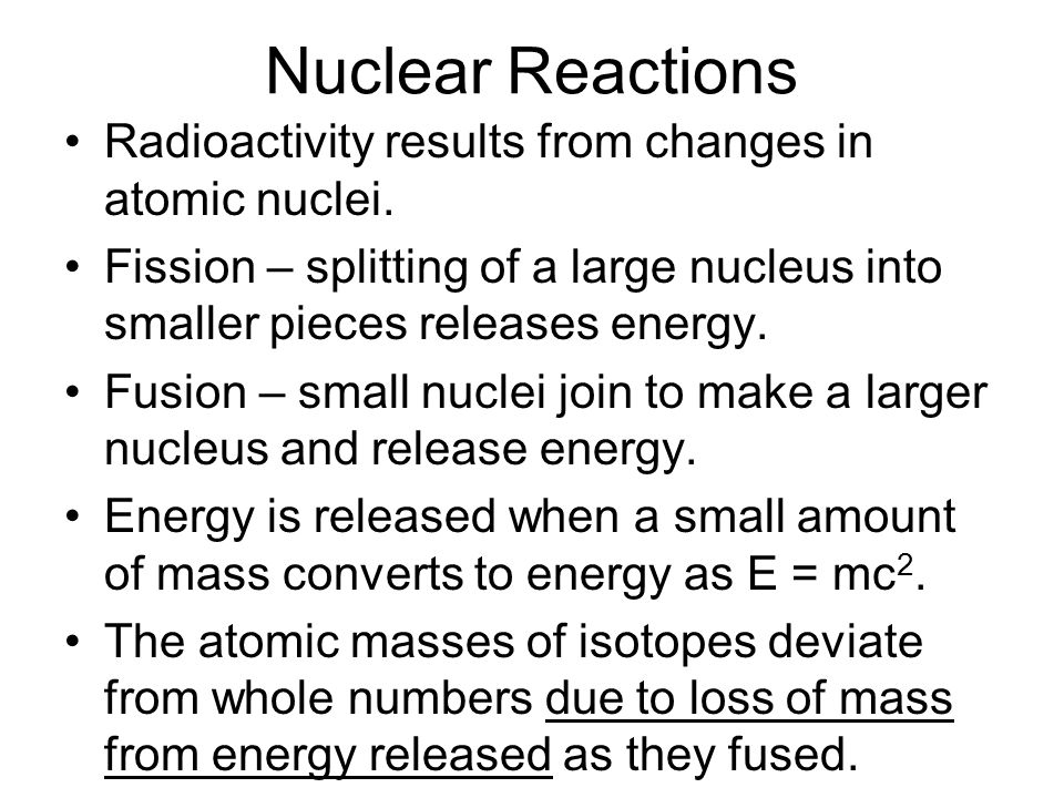 Nuclear Reactions Radioactivity results from changes in atomic nuclei. Fission – splitting of a large nucleus into smaller pieces releases energy. Fus