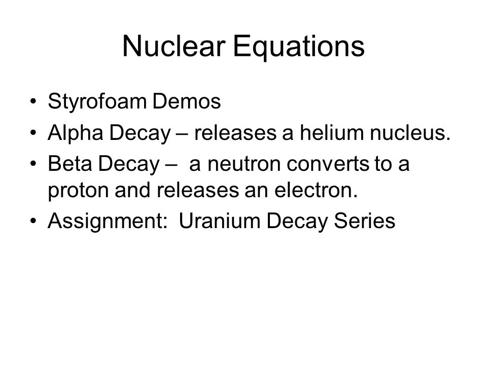 Nuclear Equations Styrofoam Demos Alpha Decay – releases a helium nucleus. Beta Decay – a neutron converts to a proton and releases an electron. Assig