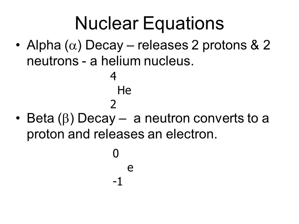 Nuclear Equations Alpha ( ) Decay – releases 2 protons & 2 neutrons - a helium nucleus. Beta ( ) Decay – a neutron converts to a proton and releases a