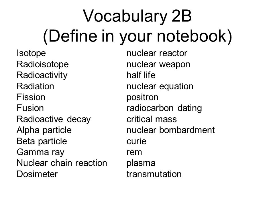 Vocabulary 2B (Define in your notebook) Isotopenuclear reactor Radioisotopenuclear weapon Radioactivityhalf life Radiationnuclear equation Fissionposi