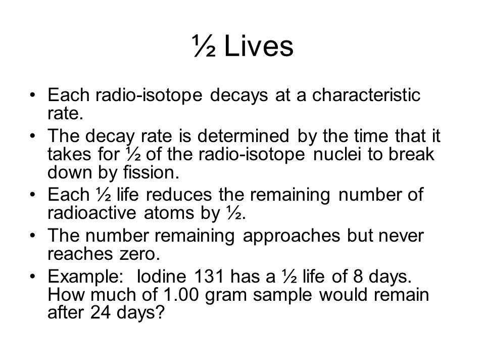 ½ Lives Each radio-isotope decays at a characteristic rate. The decay rate is determined by the time that it takes for ½ of the radio-isotope nuclei t
