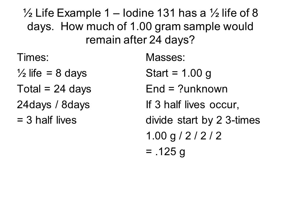 ½ Life Example 1 – Iodine 131 has a ½ life of 8 days. How much of 1.00 gram sample would remain after 24 days? Times: ½ life = 8 days Total = 24 days