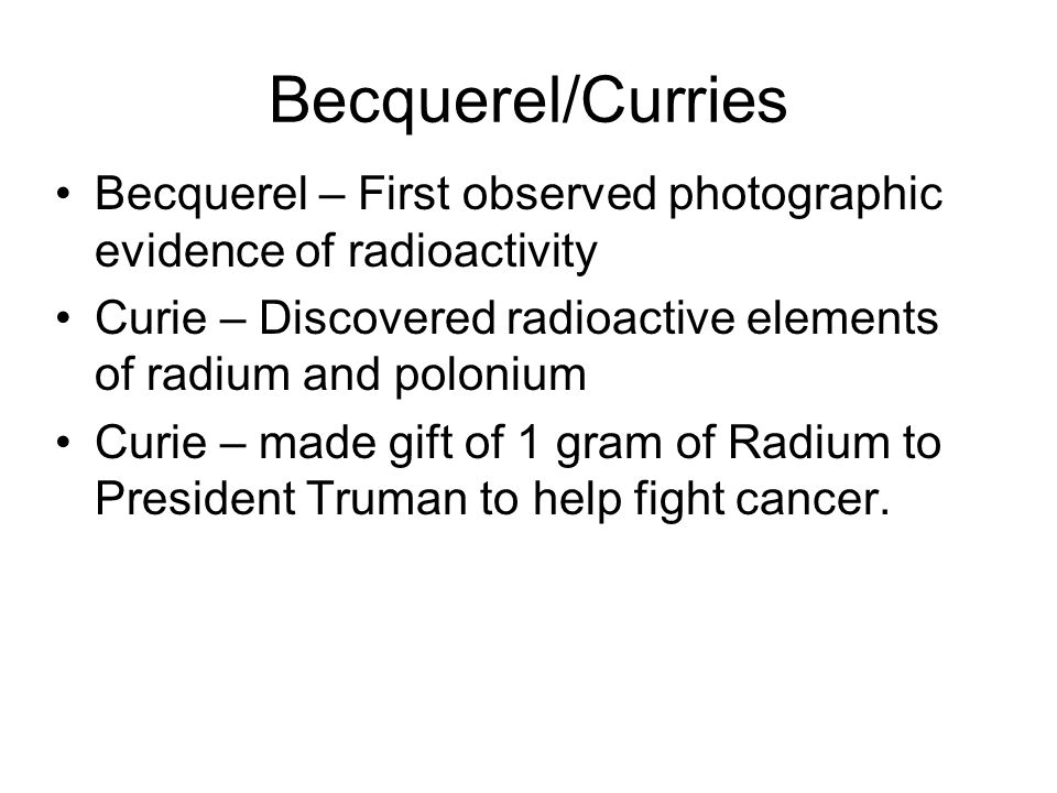 Becquerel/Curries Becquerel – First observed photographic evidence of radioactivity Curie – Discovered radioactive elements of radium and polonium Cur